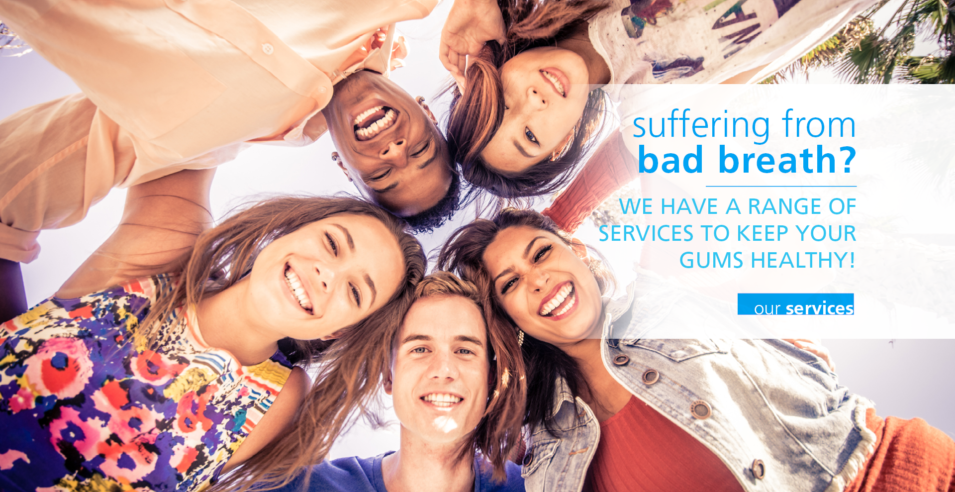 Suffering from bad breath? We have a range of services to keep your gums healthy!