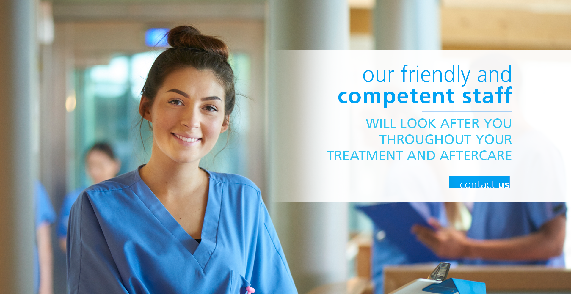 Our friendly and competent staff will look after you throughout your treatment and aftercare. COntact us.